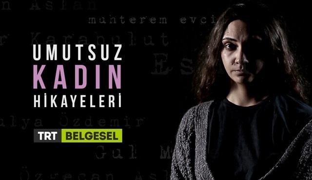 Umutsuz Kadın Hikayeleri, TRT Belgesel'de ekrana geliyor!